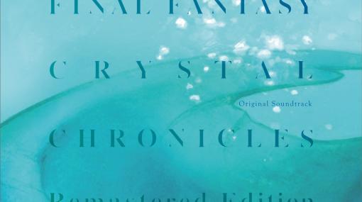 「FFクリスタルクロニクル リマスター オリジナル・サウンドトラック」発売全50曲以上の楽曲を収録