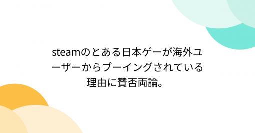 steamのとある日本ゲーが海外ユーザーからブーイングされている理由に賛否両論。 - Togetter